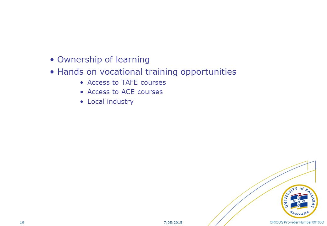 CRICOS Provider Number 00103D Ownership of learning Hands on vocational training opportunities Access to TAFE courses Access to ACE courses Local indu