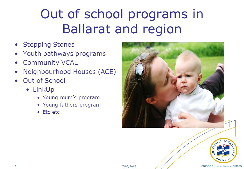 CRICOS Provider Number 00103D Out of school programs in Ballarat and region Stepping Stones Youth pathways programs Community VCAL Neighbourhood Houses (ACE) Out of School LinkUp Young mum's program Young fathers program Etc etc 7/05/20155