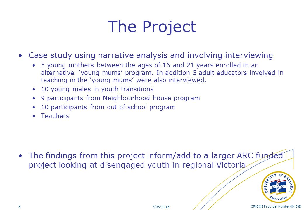 CRICOS Provider Number 00103D The Project Case study using narrative analysis and involving interviewing 5 young mothers between the ages of 16 and 21 years enrolled in an alternative 'young mums' program.