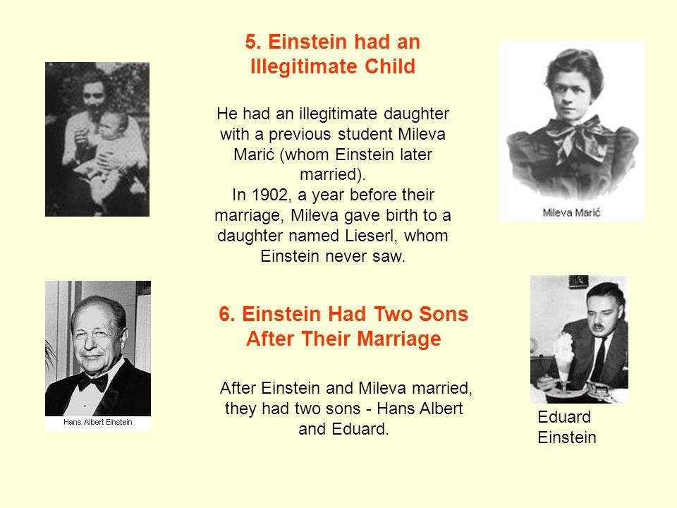 5. Einstein had an Illegitimate Child He had an illegitimate daughter with a previous student Mileva Marić (whom Einstein later married). In 1902, a y