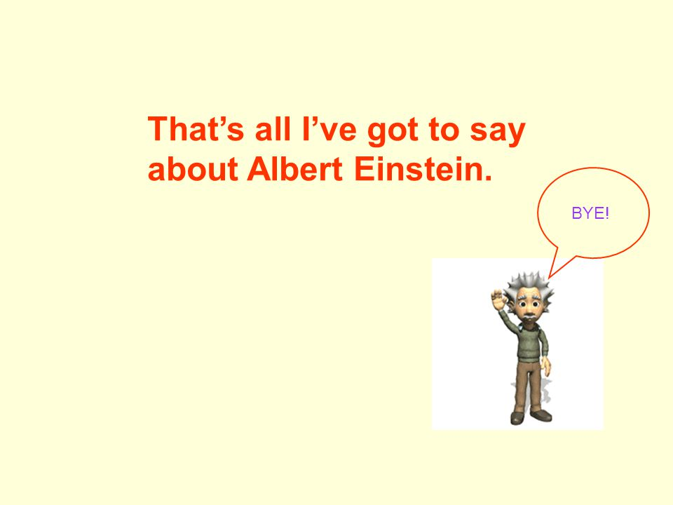 That's all I've got to say about Albert Einstein. BYE!