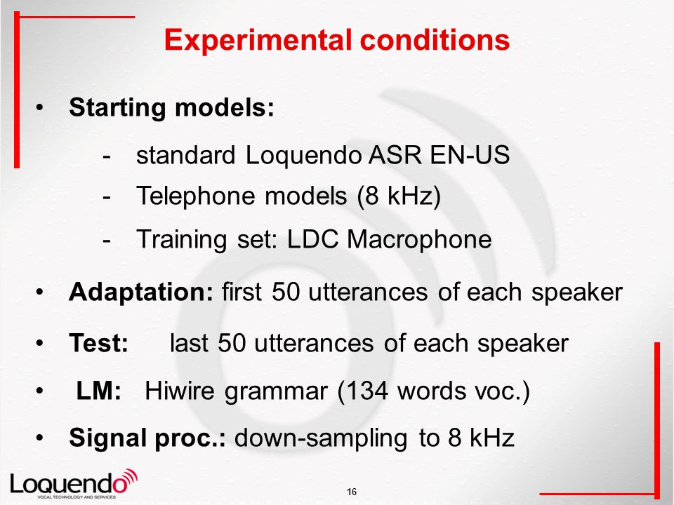 16 Experimental conditions Starting models: -standard Loquendo ASR EN-US -Telephone models (8 kHz) -Training set: LDC Macrophone Adaptation: first 50 utterances of each speaker Test:last 50 utterances of each speaker LM: Hiwire grammar (134 words voc.) Signal proc.: down-sampling to 8 kHz