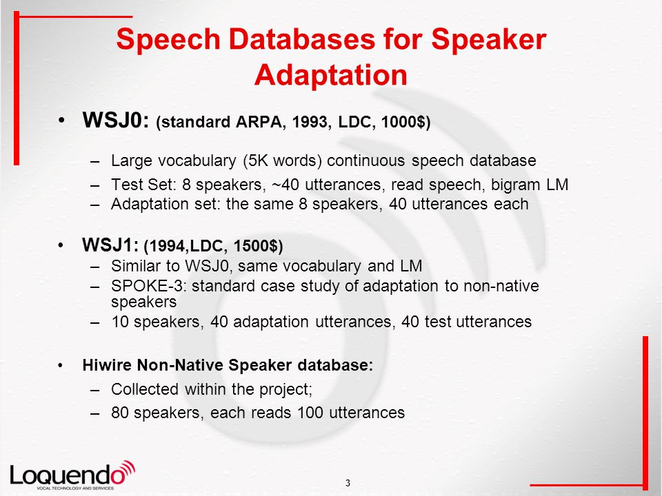 3 Speech Databases for Speaker Adaptation WSJ0: (standard ARPA, 1993, LDC, 1000$) –Large vocabulary (5K words) continuous speech database –Test Set: 8 speakers, ~40 utterances, read speech, bigram LM –Adaptation set: the same 8 speakers, 40 utterances each WSJ1: (1994,LDC, 1500$) –Similar to WSJ0, same vocabulary and LM –SPOKE-3: standard case study of adaptation to non-native speakers –10 speakers, 40 adaptation utterances, 40 test utterances Hiwire Non-Native Speaker database: –Collected within the project; –80 speakers, each reads 100 utterances