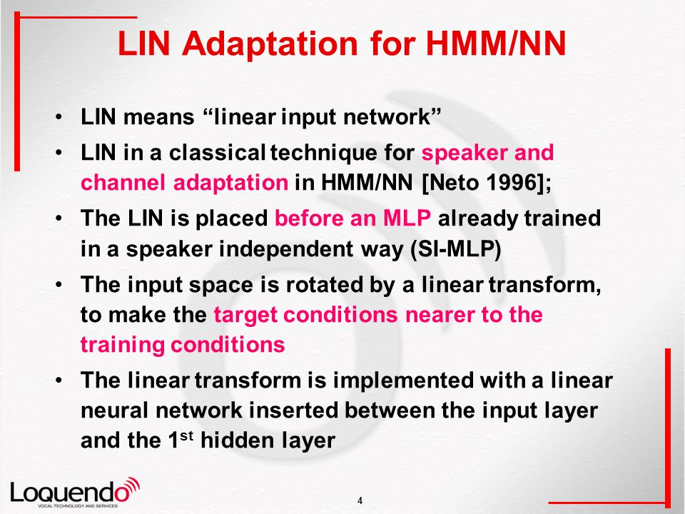 4 LIN Adaptation for HMM/NN LIN means linear input network LIN in a classical technique for speaker and channel adaptation in HMM/NN [Neto 1996]; The LIN is placed before an MLP already trained in a speaker independent way (SI-MLP) The input space is rotated by a linear transform, to make the target conditions nearer to the training conditions The linear transform is implemented with a linear neural network inserted between the input layer and the 1 st hidden layer