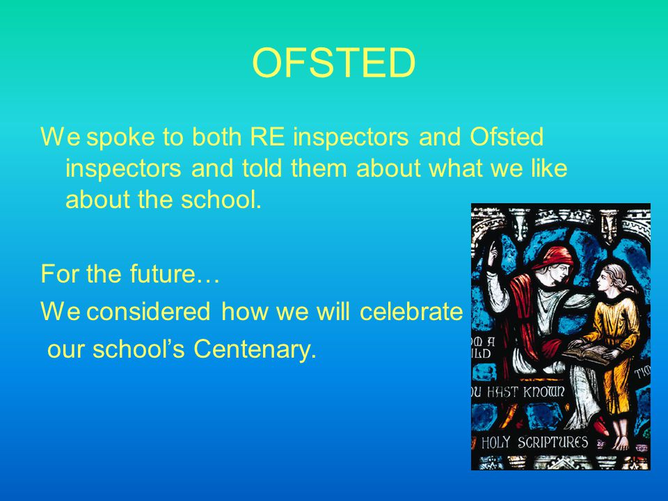 OFSTED We spoke to both RE inspectors and Ofsted inspectors and told them about what we like about the school.