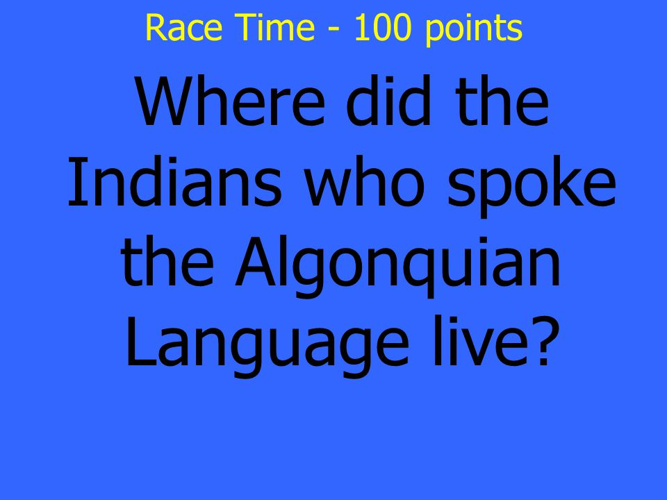 Where did the Indians who spoke the Algonquian Language live Race Time - 100 points