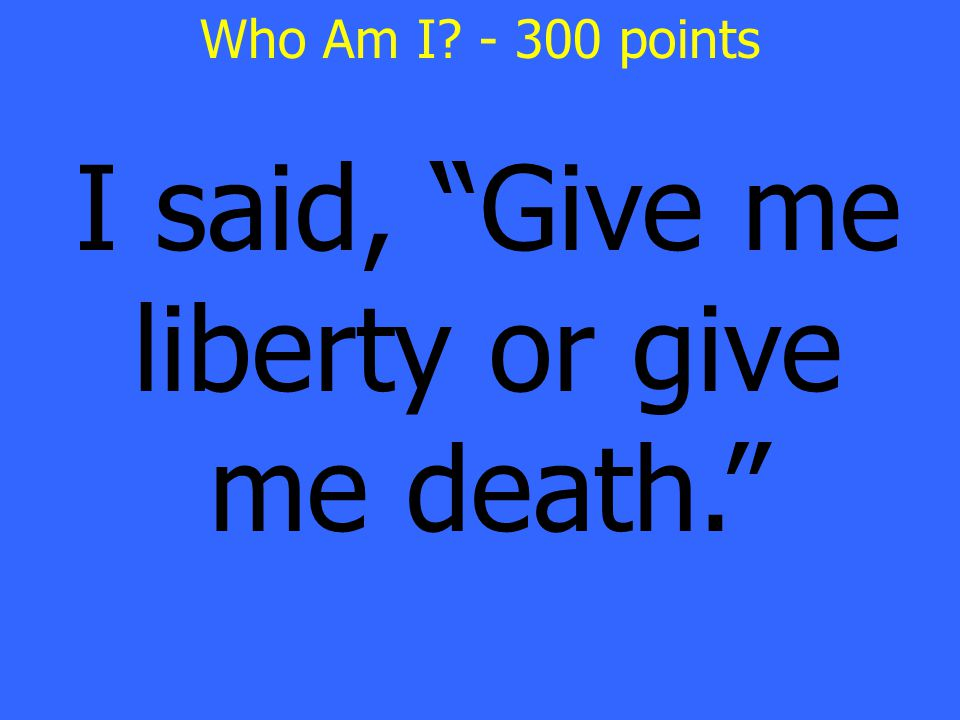 I said, Give me liberty or give me death. Who Am I - 300 points