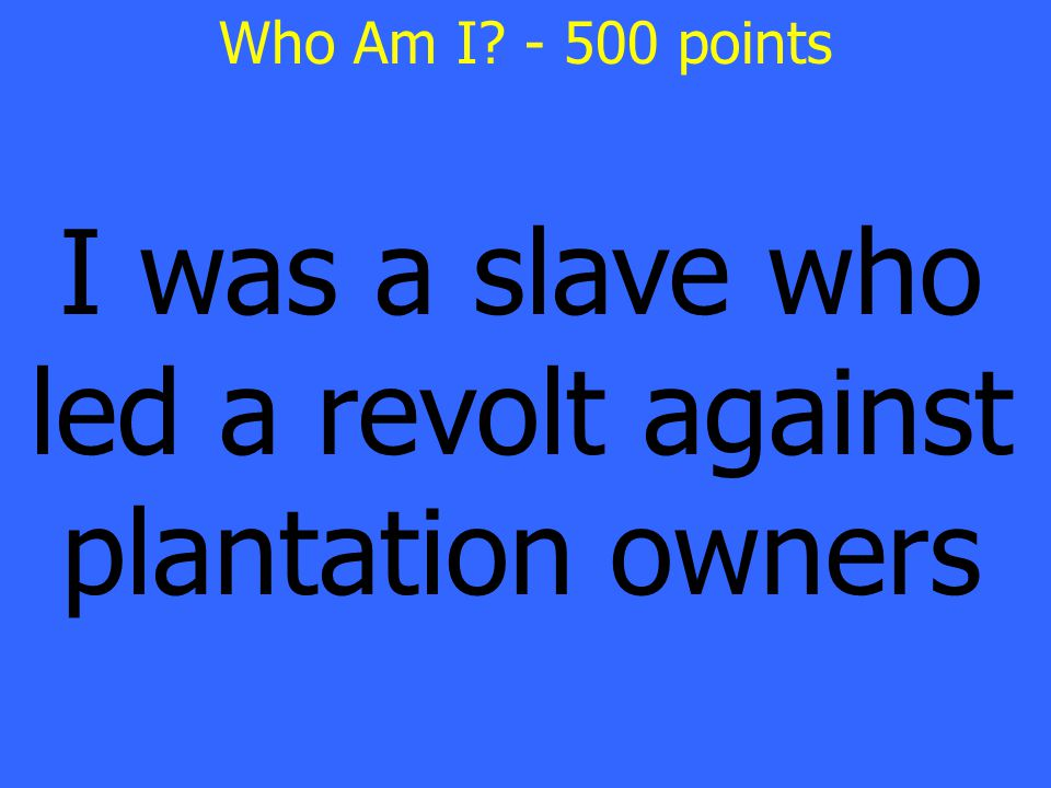 I was a slave who led a revolt against plantation owners Who Am I - 500 points