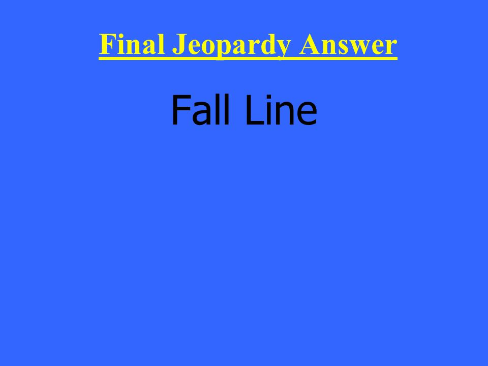 Fall Line Final Jeopardy Answer
