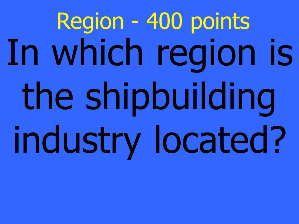 In which region is the shipbuilding industry located Region - 400 points