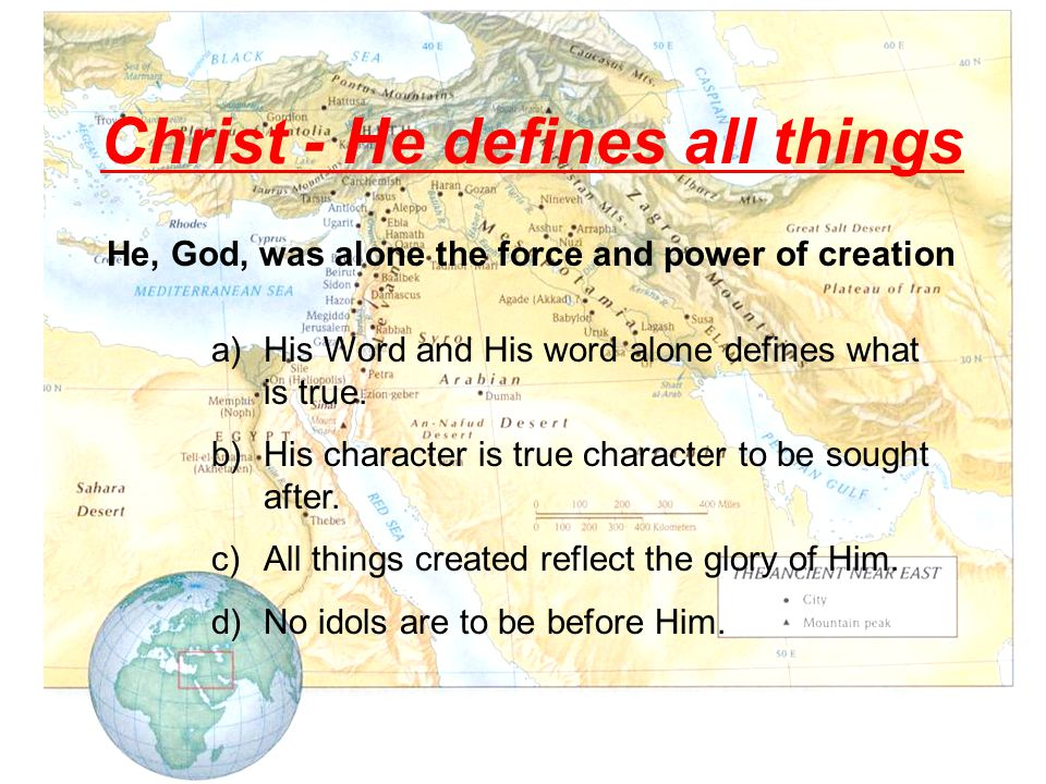 Christ - He defines all things He, God, was alone the force and power of creation a)His Word and His word alone defines what is true.