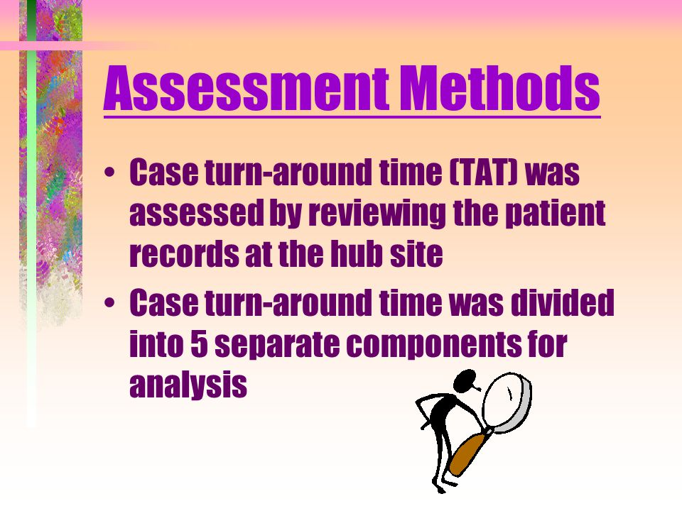 Assessment Methods Case turn-around time (TAT) was assessed by reviewing the patient records at the hub site Case turn-around time was divided into 5 separate components for analysis