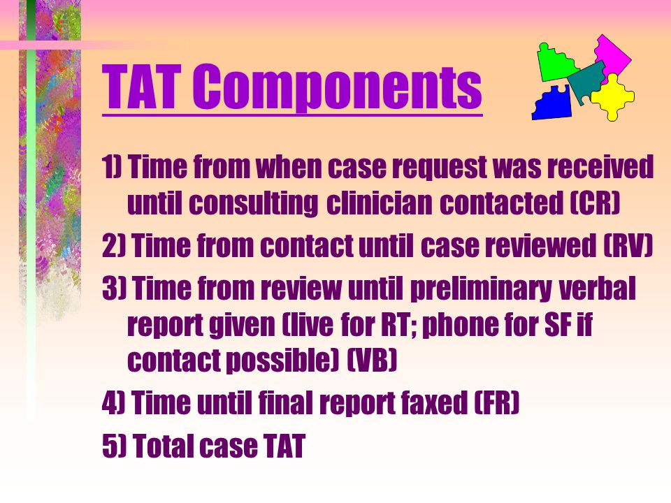 TAT Components 1) Time from when case request was received until consulting clinician contacted (CR) 2) Time from contact until case reviewed (RV) 3) Time from review until preliminary verbal report given (live for RT; phone for SF if contact possible) (VB) 4) Time until final report faxed (FR) 5) Total case TAT