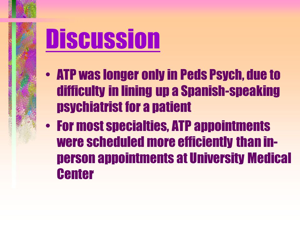 Discussion ATP was longer only in Peds Psych, due to difficulty in lining up a Spanish-speaking psychiatrist for a patient For most specialties, ATP appointments were scheduled more efficiently than in- person appointments at University Medical Center