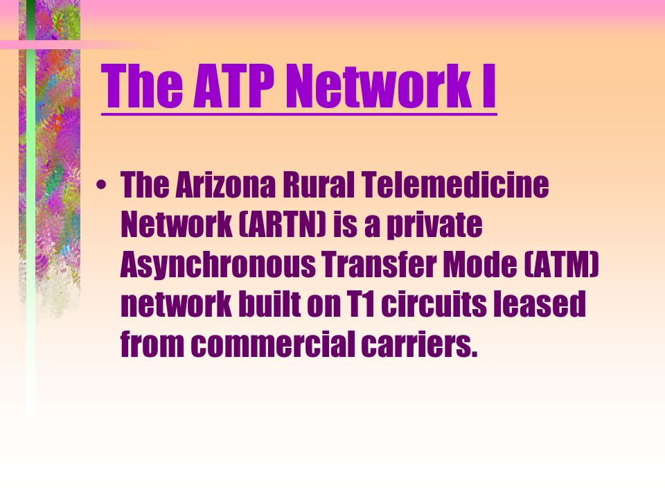 The ATP Network I The Arizona Rural Telemedicine Network (ARTN) is a private Asynchronous Transfer Mode (ATM) network built on T1 circuits leased from commercial carriers.