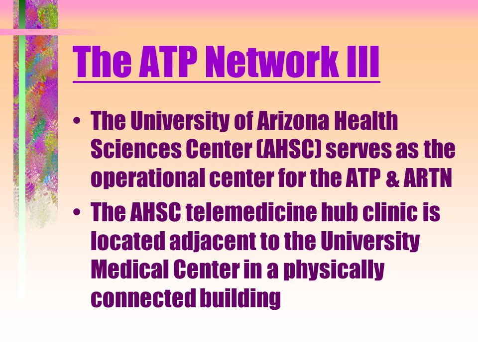 The ATP Network III The University of Arizona Health Sciences Center (AHSC) serves as the operational center for the ATP & ARTN The AHSC telemedicine hub clinic is located adjacent to the University Medical Center in a physically connected building