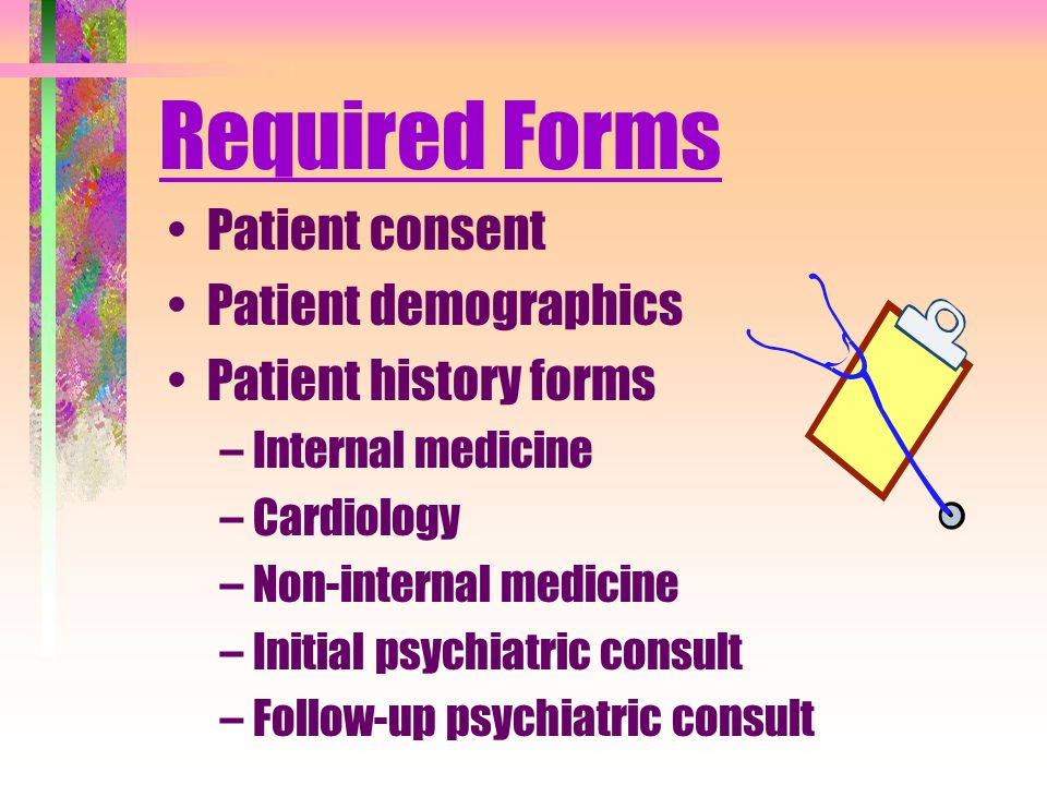 Required Forms Patient consent Patient demographics Patient history forms –Internal medicine –Cardiology –Non-internal medicine –Initial psychiatric consult –Follow-up psychiatric consult