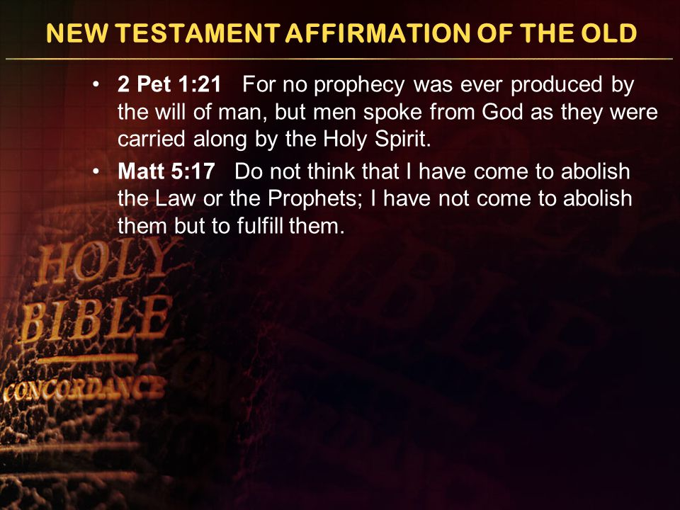 NEW TESTAMENT AFFIRMATION OF THE OLD 2 Pet 1:21 For no prophecy was ever produced by the will of man, but men spoke from God as they were carried along by the Holy Spirit.