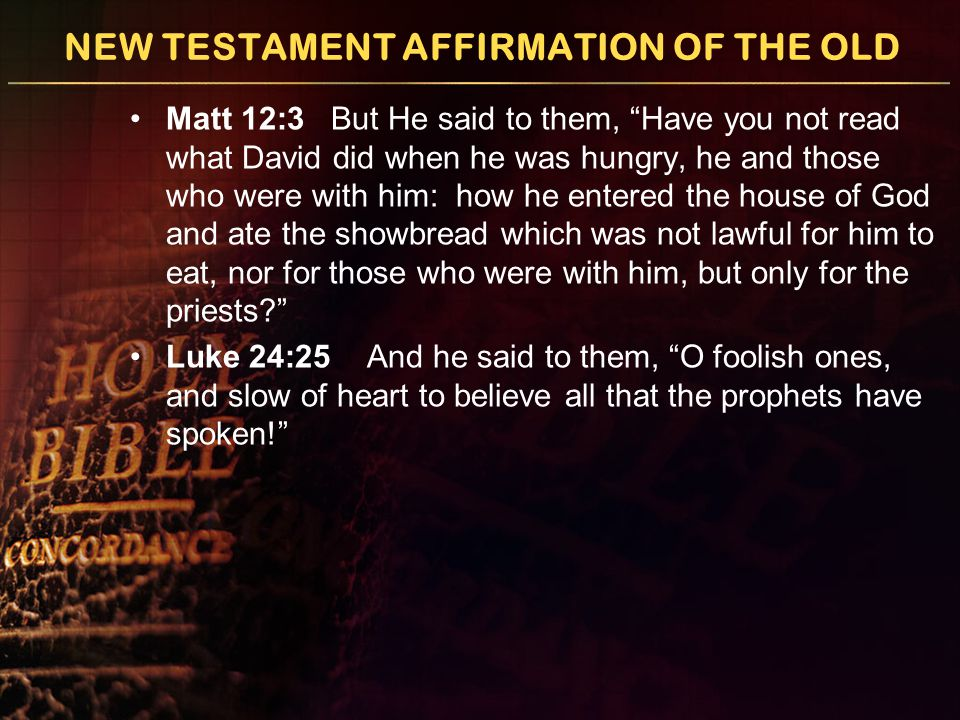 NEW TESTAMENT AFFIRMATION OF THE OLD Matt 12:3 But He said to them, Have you not read what David did when he was hungry, he and those who were with him: how he entered the house of God and ate the showbread which was not lawful for him to eat, nor for those who were with him, but only for the priests Luke 24:25 And he said to them, O foolish ones, and slow of heart to believe all that the prophets have spoken!