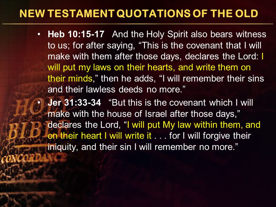 NEW TESTAMENT QUOTATIONS OF THE OLD Heb 10:15-17 And the Holy Spirit also bears witness to us; for after saying, This is the covenant that I will make with them after those days, declares the Lord: I will put my laws on their hearts, and write them on their minds, then he adds, I will remember their sins and their lawless deeds no more. Jer 31:33-34 But this is the covenant which I will make with the house of Israel after those days, declares the Lord, I will put My law within them, and on their heart I will write it...