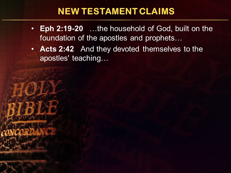 NEW TESTAMENT CLAIMS Eph 2:19-20 …the household of God, built on the foundation of the apostles and prophets… Acts 2:42 And they devoted themselves to the apostles teaching…