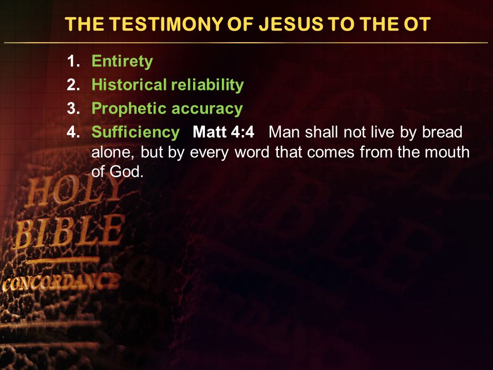 THE TESTIMONY OF JESUS TO THE OT 1.Entirety 2.Historical reliability 3.Prophetic accuracy 4.Sufficiency Matt 4:4 Man shall not live by bread alone, but by every word that comes from the mouth of God.