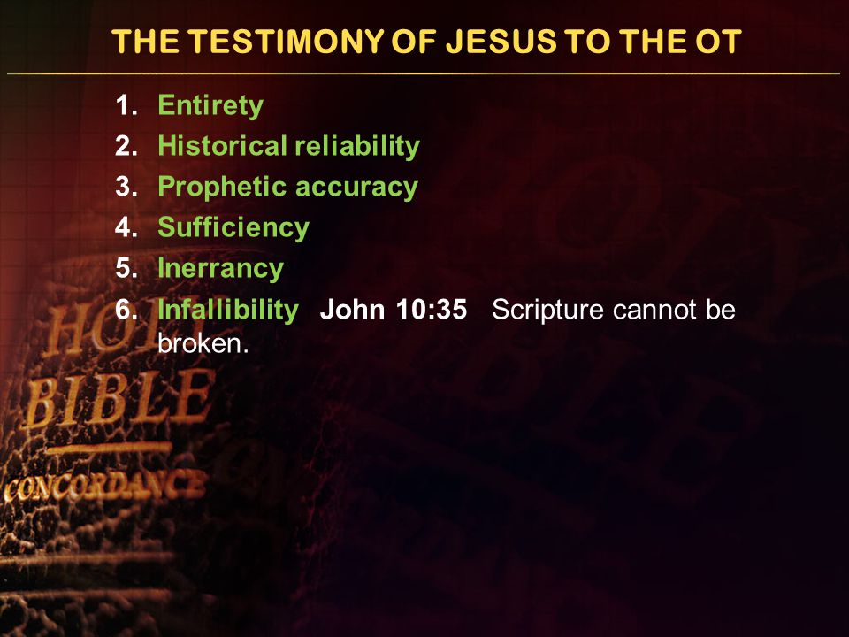 THE TESTIMONY OF JESUS TO THE OT 1.Entirety 2.Historical reliability 3.Prophetic accuracy 4.Sufficiency 5.Inerrancy 6.Infallibility John 10:35 Scripture cannot be broken.