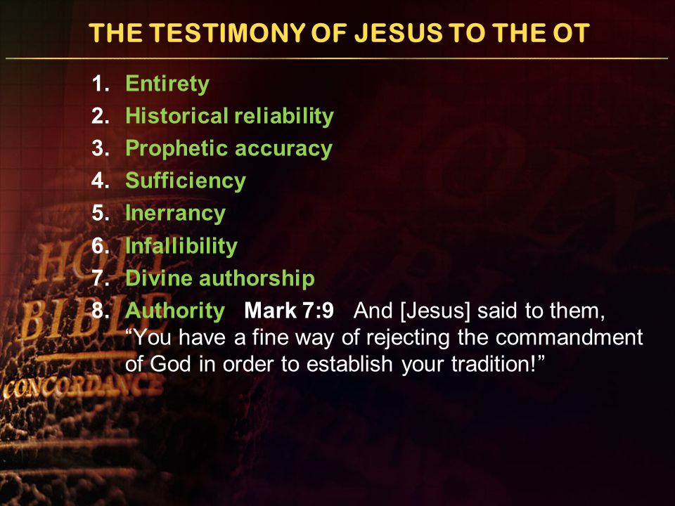 THE TESTIMONY OF JESUS TO THE OT 1.Entirety 2.Historical reliability 3.Prophetic accuracy 4.Sufficiency 5.Inerrancy 6.Infallibility 7.Divine authorship 8.Authority Mark 7:9 And [Jesus] said to them, You have a fine way of rejecting the commandment of God in order to establish your tradition!