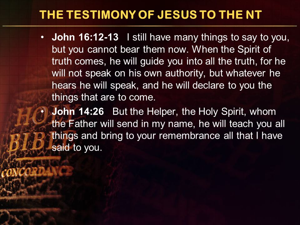 THE TESTIMONY OF JESUS TO THE NT John 16:12-13 I still have many things to say to you, but you cannot bear them now.