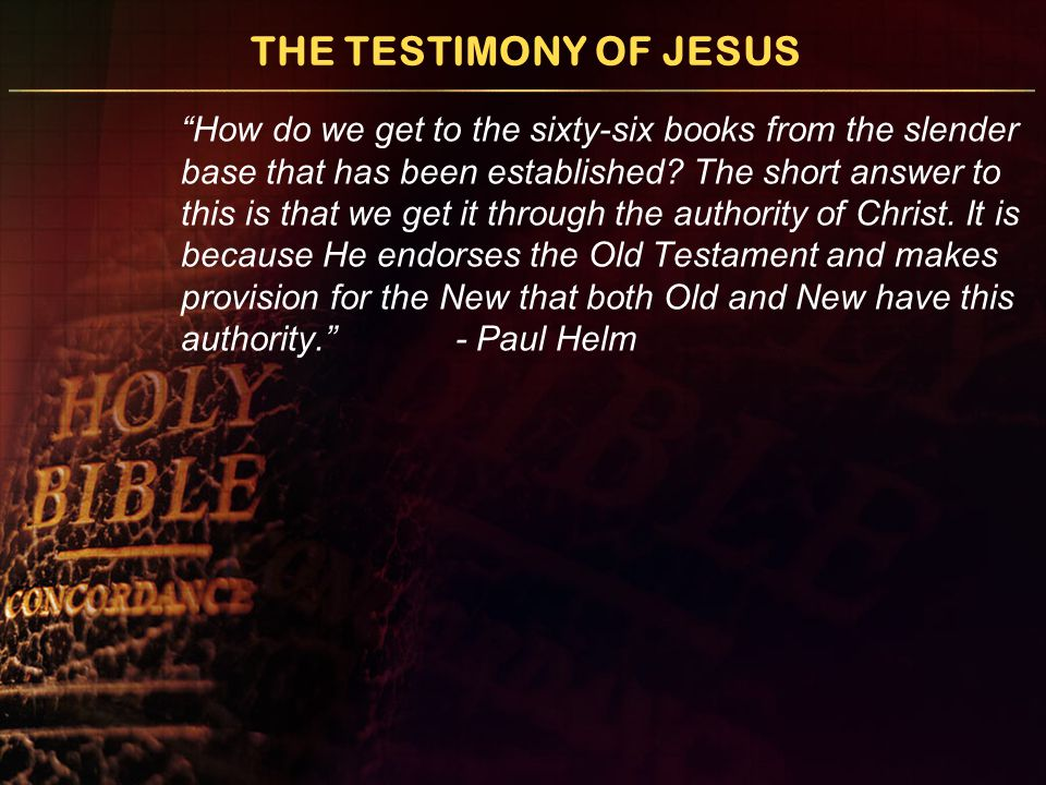 """THE TESTIMONY OF JESUS """"How do we get to the sixty-six books from the slender base that has been established? The short answer to this is that we get"""