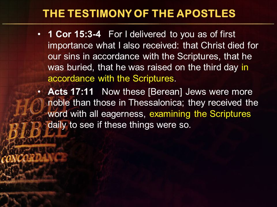 THE TESTIMONY OF THE APOSTLES 1 Cor 15:3-4 For I delivered to you as of first importance what I also received: that Christ died for our sins in accord