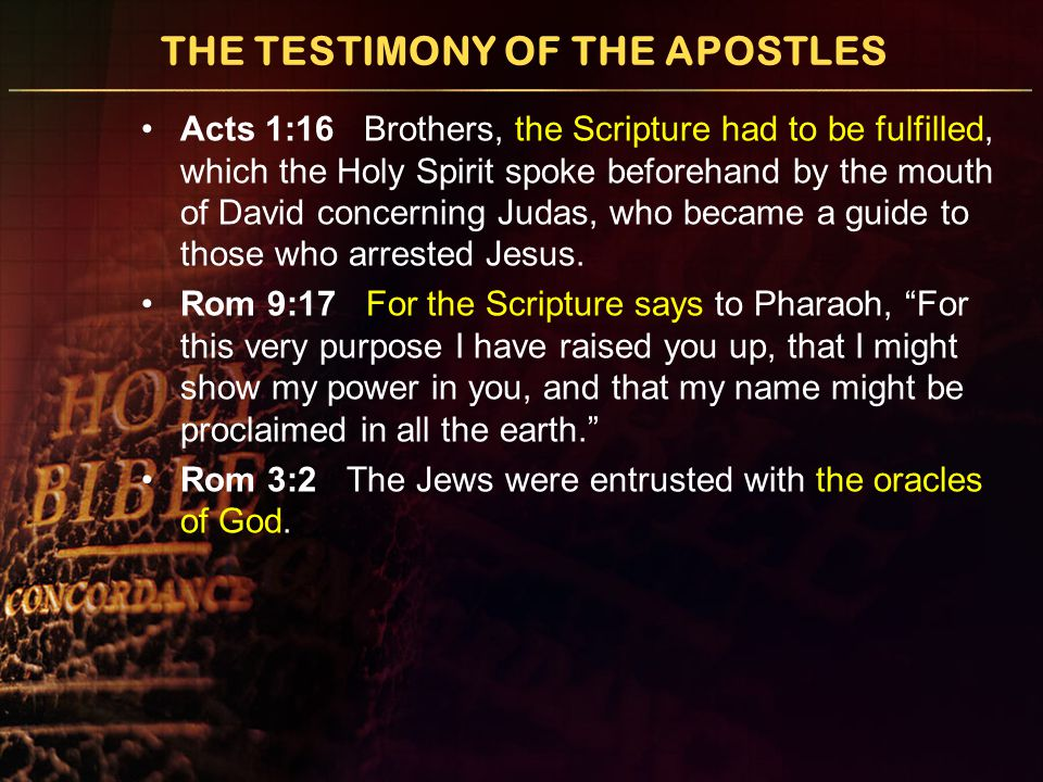 THE TESTIMONY OF THE APOSTLES Acts 1:16 Brothers, the Scripture had to be fulfilled, which the Holy Spirit spoke beforehand by the mouth of David concerning Judas, who became a guide to those who arrested Jesus.