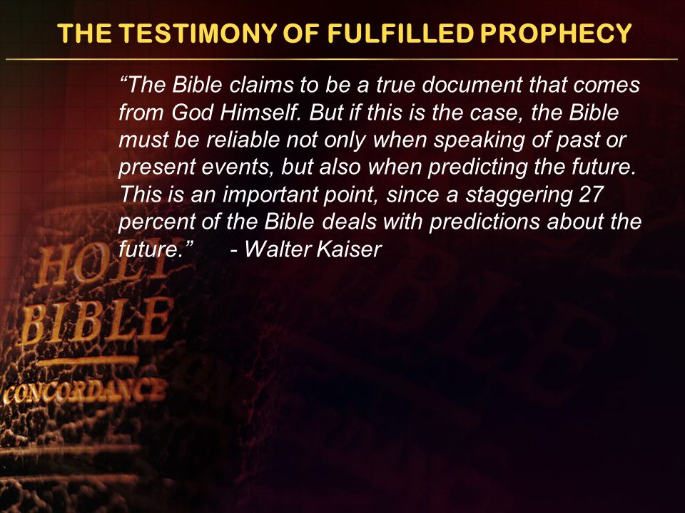 THE TESTIMONY OF FULFILLED PROPHECY The Bible claims to be a true document that comes from God Himself.