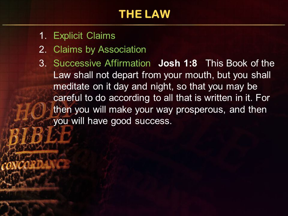 THE LAW 1.Explicit Claims 2.Claims by Association 3.Successive Affirmation Josh 1:8 This Book of the Law shall not depart from your mouth, but you shall meditate on it day and night, so that you may be careful to do according to all that is written in it.