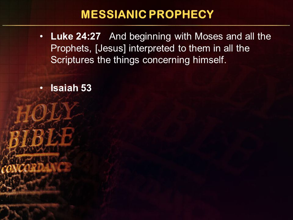 MESSIANIC PROPHECY Luke 24:27 And beginning with Moses and all the Prophets, [Jesus] interpreted to them in all the Scriptures the things concerning himself.