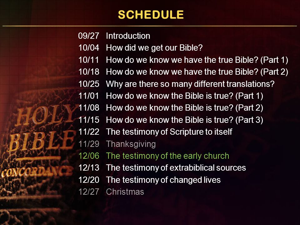 SCHEDULE 09/27 Introduction 10/04 How did we get our Bible? 10/11 How do we know we have the true Bible? (Part 1) 10/18 How do we know we have the tru