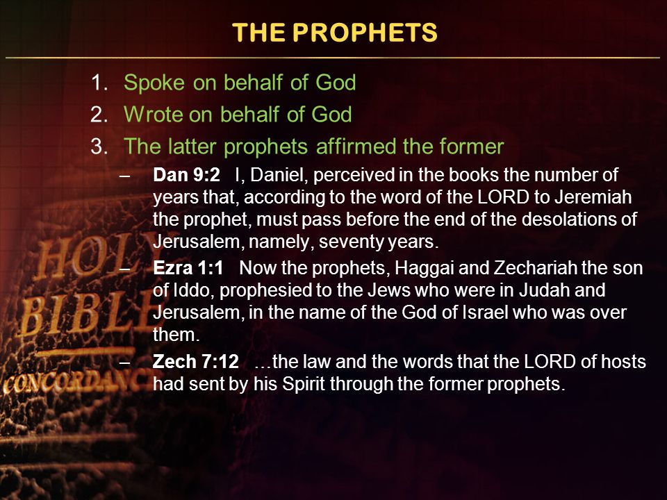 THE PROPHETS 1.Spoke on behalf of God 2.Wrote on behalf of God 3.The latter prophets affirmed the former –Dan 9:2 I, Daniel, perceived in the books th