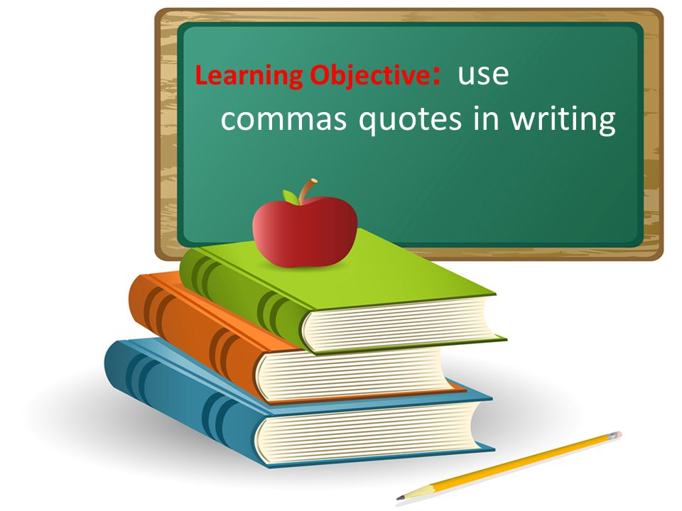 Learning Objective : use commas quotes in writing