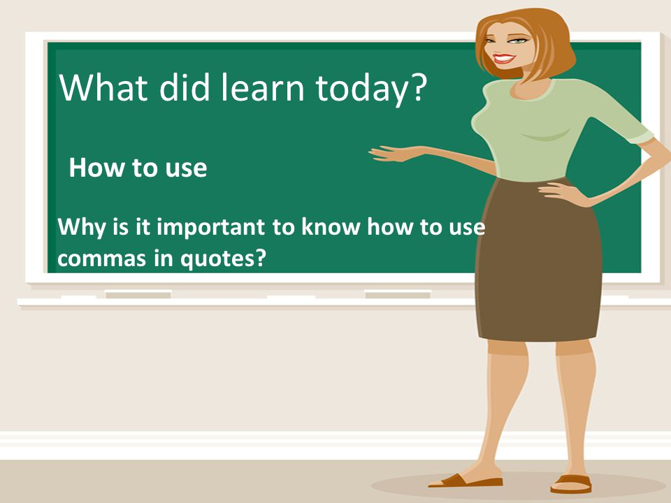 What did learn today? How to use Why is it important to know how to use commas in quotes?