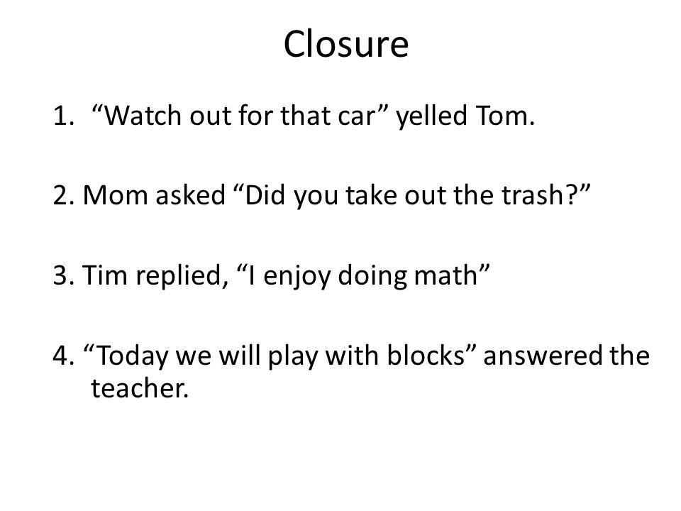 "Closure 1.""Watch out for that car"" yelled Tom. 2. Mom asked ""Did you take out the trash?"" 3. Tim replied, ""I enjoy doing math"" 4. ""Today we will play"