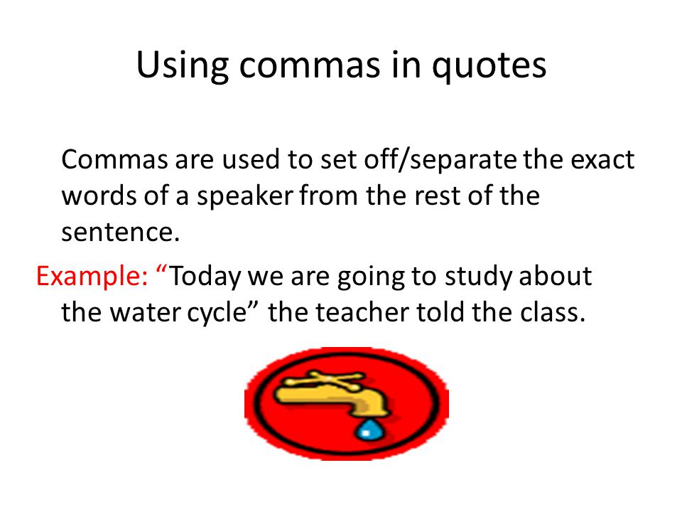 "Using commas in quotes Commas are used to set off/separate the exact words of a speaker from the rest of the sentence. Example: ""Today we are going to"