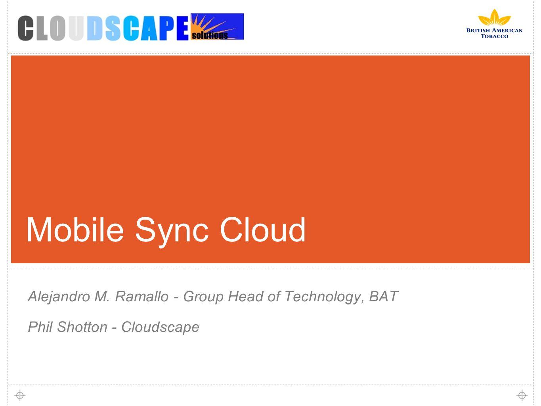 Mobile Sync Cloud Alejandro M. Ramallo - Group Head of Technology, BAT Phil Shotton - Cloudscape
