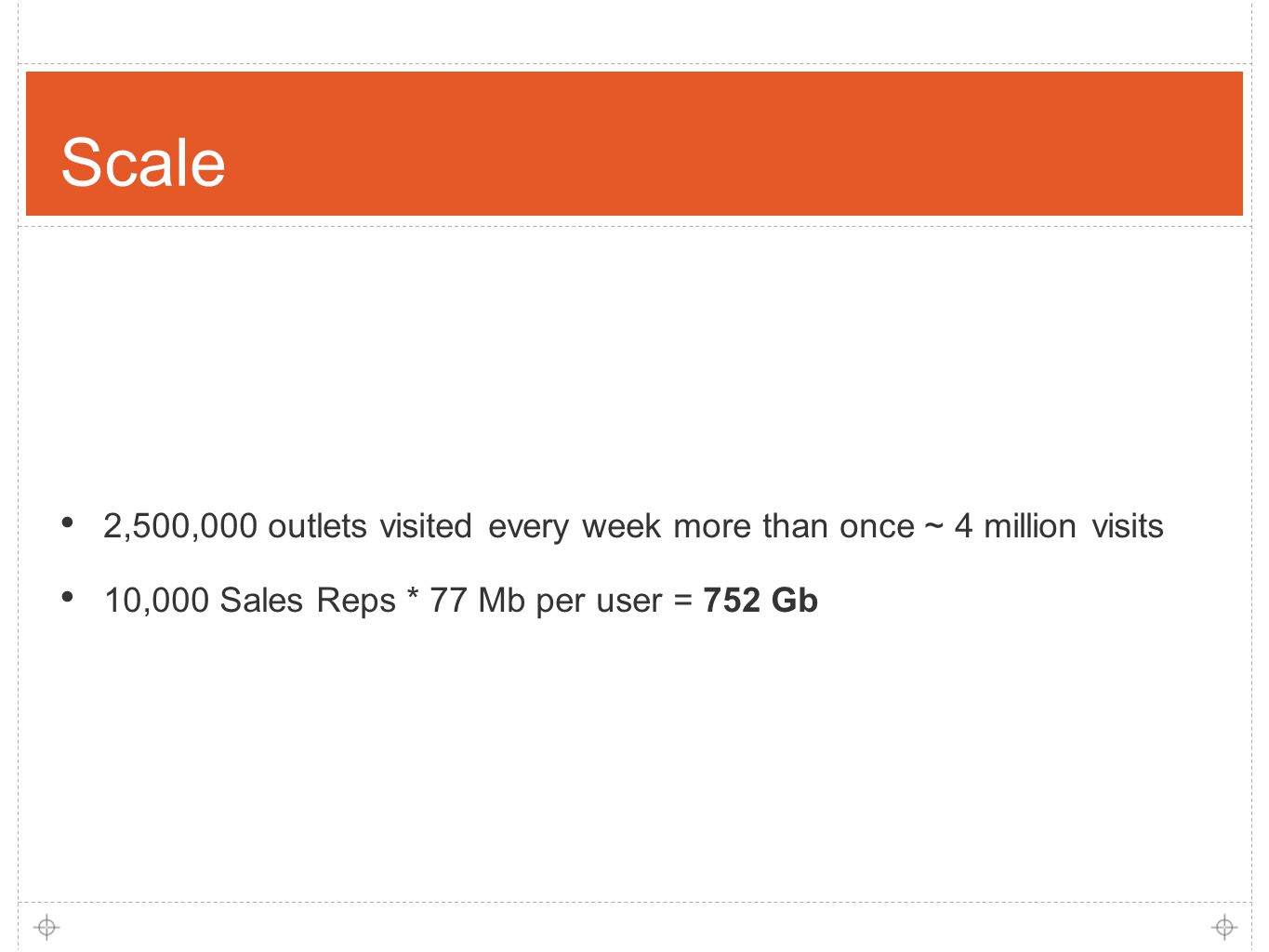 5 Scale 2,500,000 outlets visited every week more than once ~ 4 million visits 10,000 Sales Reps * 77 Mb per user = 752 Gb