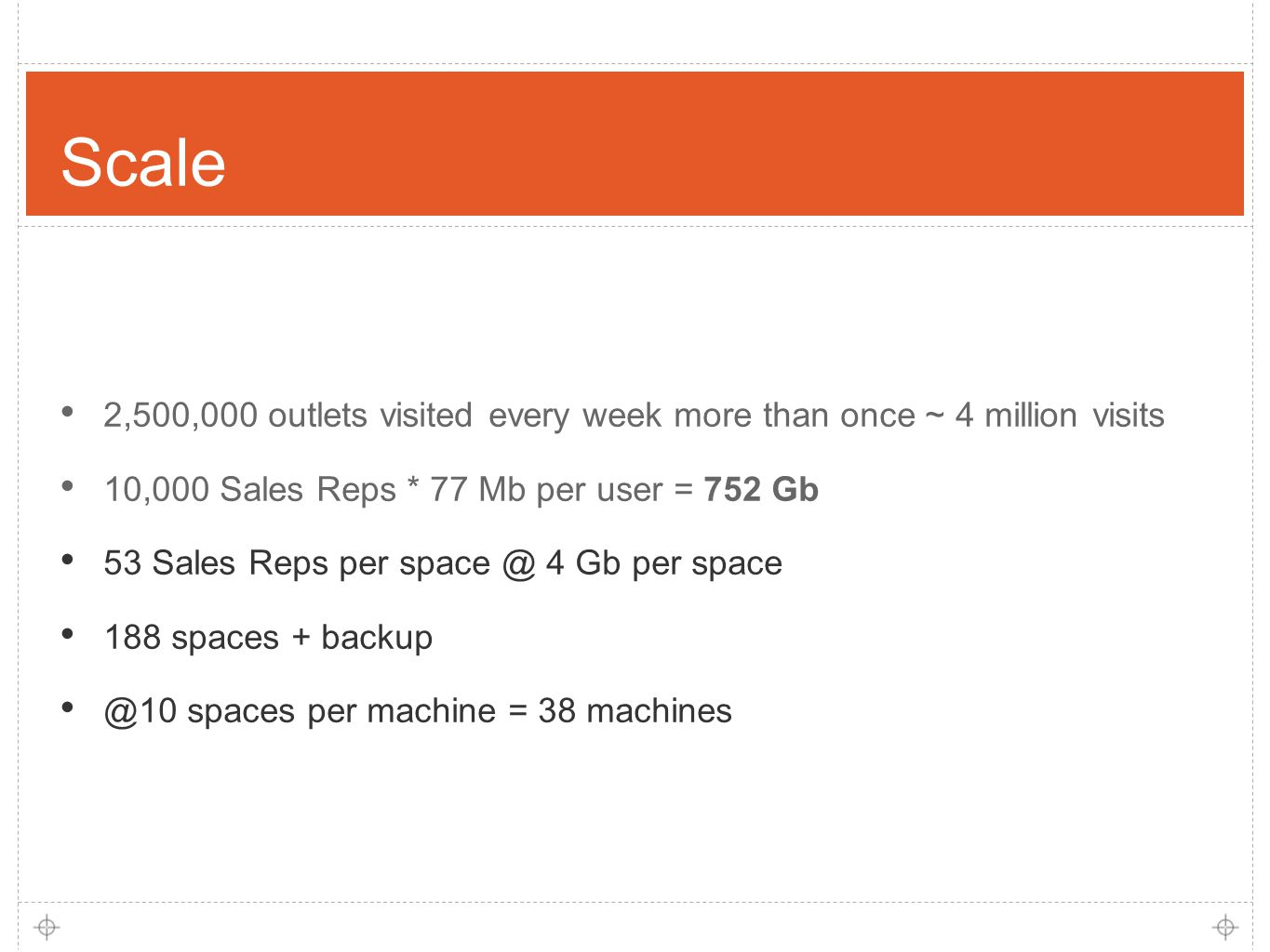 9 Scale 2,500,000 outlets visited every week more than once ~ 4 million visits 10,000 Sales Reps * 77 Mb per user = 752 Gb 53 Sales Reps per space @ 4 Gb per space 188 spaces + backup @10 spaces per machine = 38 machines