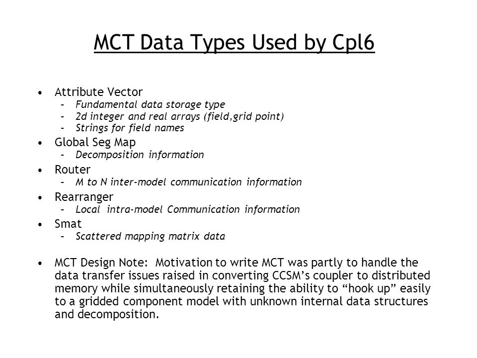 MCT Data Types Used by Cpl6 Attribute Vector –Fundamental data storage type –2d integer and real arrays (field,grid point) –Strings for field names Gl