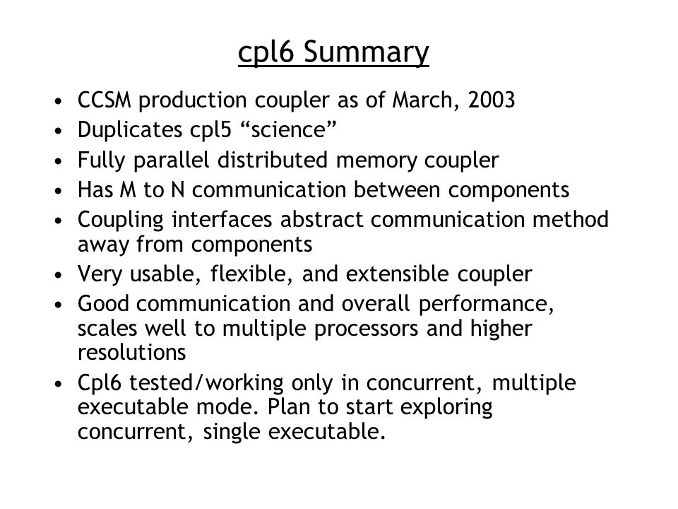 cpl6 Summary CCSM production coupler as of March, 2003 Duplicates cpl5 science Fully parallel distributed memory coupler Has M to N communication between components Coupling interfaces abstract communication method away from components Very usable, flexible, and extensible coupler Good communication and overall performance, scales well to multiple processors and higher resolutions Cpl6 tested/working only in concurrent, multiple executable mode.