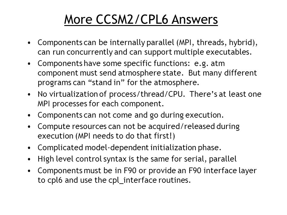 More CCSM2/CPL6 Answers Components can be internally parallel (MPI, threads, hybrid), can run concurrently and can support multiple executables.