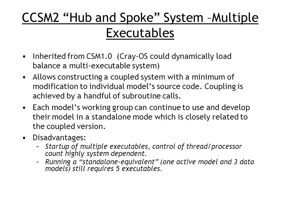 "CCSM2 ""Hub and Spoke"" System –Multiple Executables Inherited from CSM1.0 (Cray-OS could dynamically load balance a multi-executable system) Allows con"