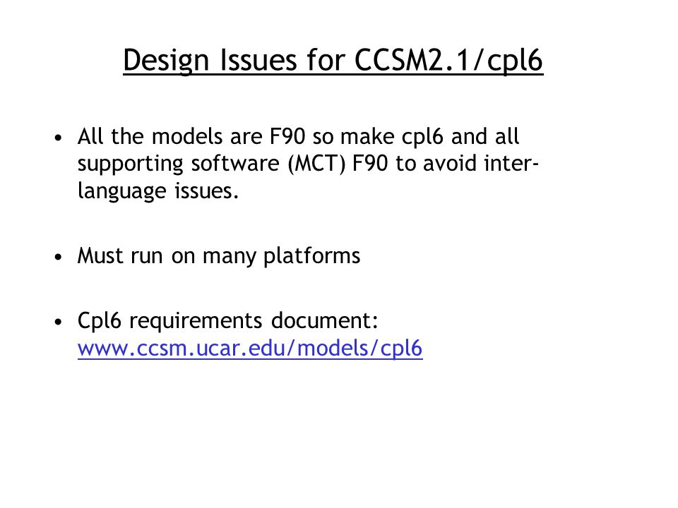 Design Issues for CCSM2.1/cpl6 All the models are F90 so make cpl6 and all supporting software (MCT) F90 to avoid inter- language issues.