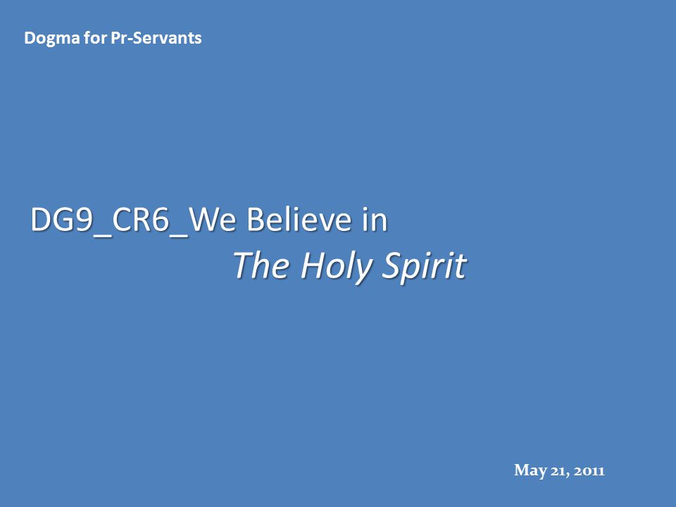 DG9_CR6_We Believe in The Holy Spirit Dogma for Pr-Servants May 21, 2011